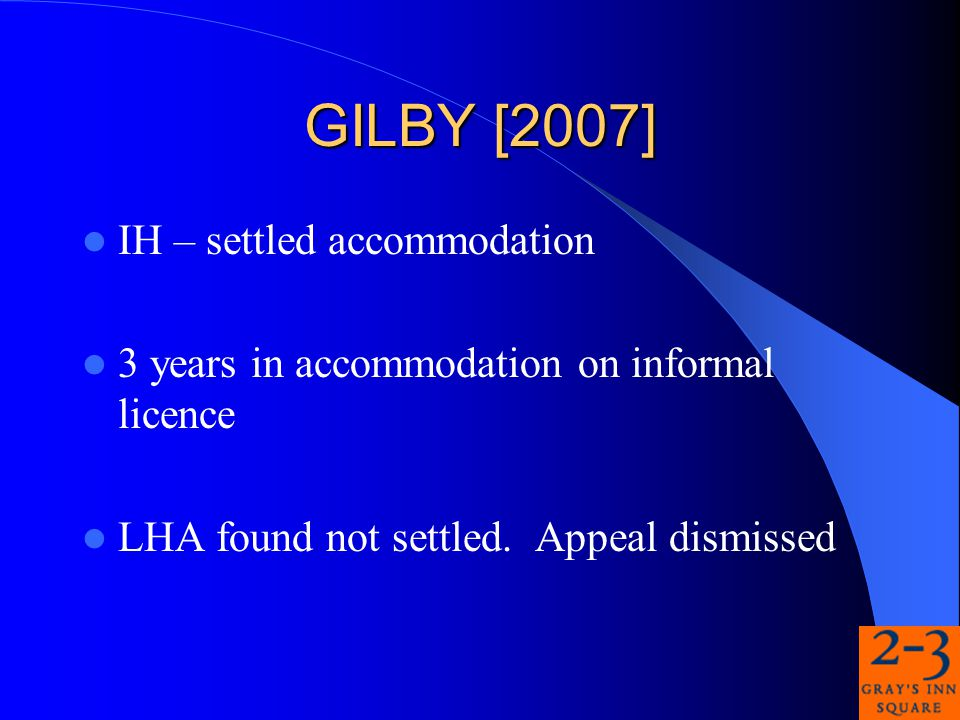 GILBY [2007] IH – settled accommodation 3 years in accommodation on informal licence LHA found not settled.