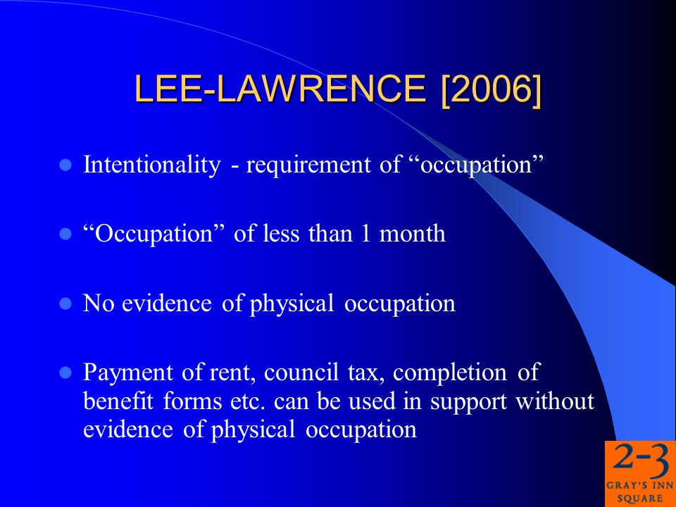 LEE-LAWRENCE [2006] Intentionality - requirement of occupation Occupation of less than 1 month No evidence of physical occupation Payment of rent, council tax, completion of benefit forms etc.