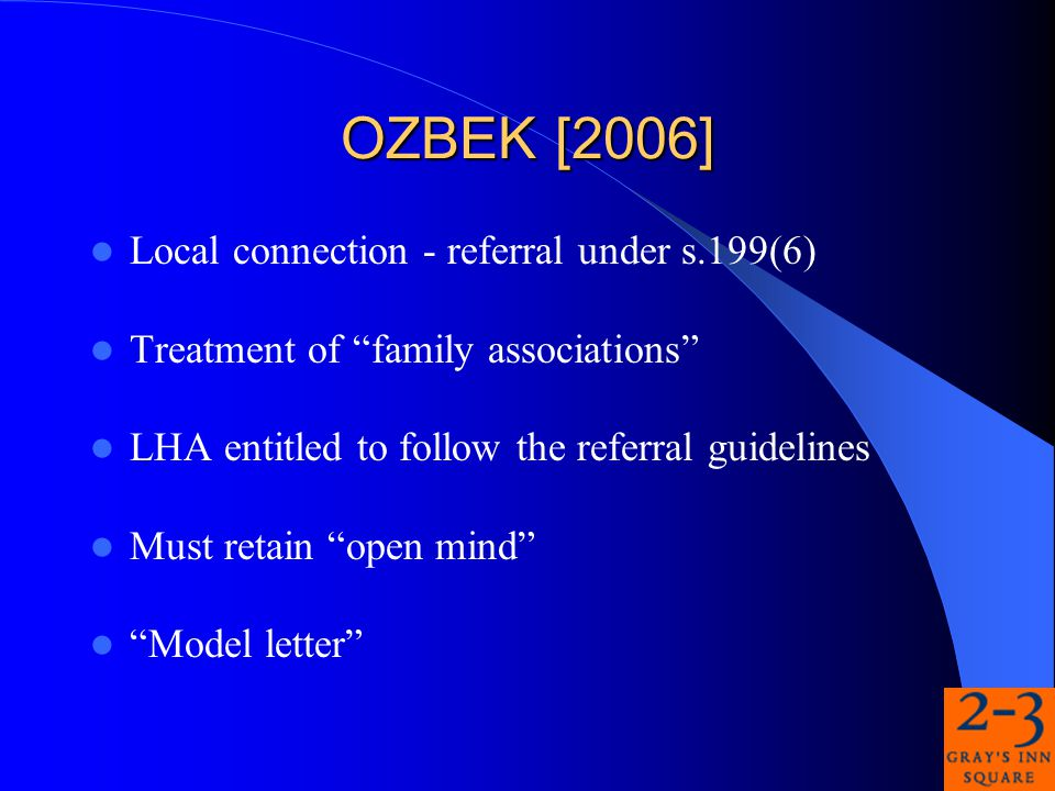 OZBEK [2006] Local connection - referral under s.199(6) Treatment of family associations LHA entitled to follow the referral guidelines Must retain open mind Model letter