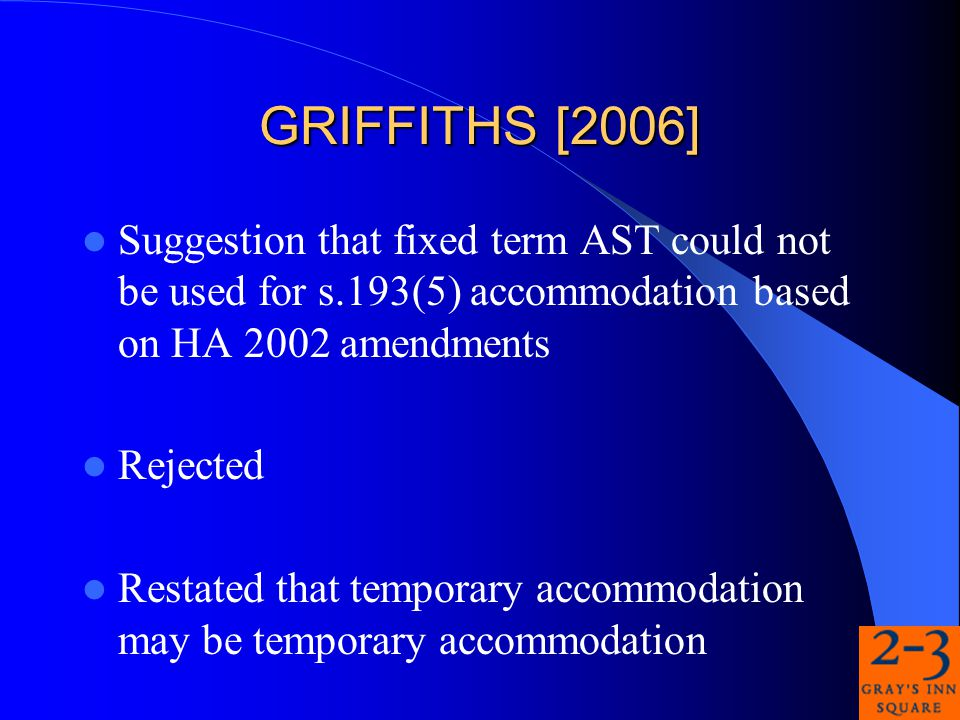 GRIFFITHS [2006] Suggestion that fixed term AST could not be used for s.193(5) accommodation based on HA 2002 amendments Rejected Restated that temporary accommodation may be temporary accommodation