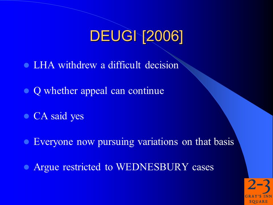 DEUGI [2006] LHA withdrew a difficult decision Q whether appeal can continue CA said yes Everyone now pursuing variations on that basis Argue restricted to WEDNESBURY cases