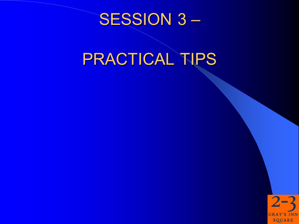 SESSION 3 – PRACTICAL TIPS