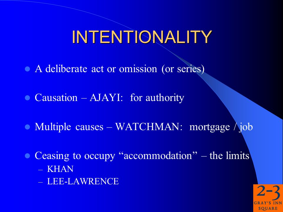 INTENTIONALITY A deliberate act or omission (or series) Causation – AJAYI: for authority Multiple causes – WATCHMAN: mortgage / job Ceasing to occupy accommodation – the limits – KHAN – LEE-LAWRENCE