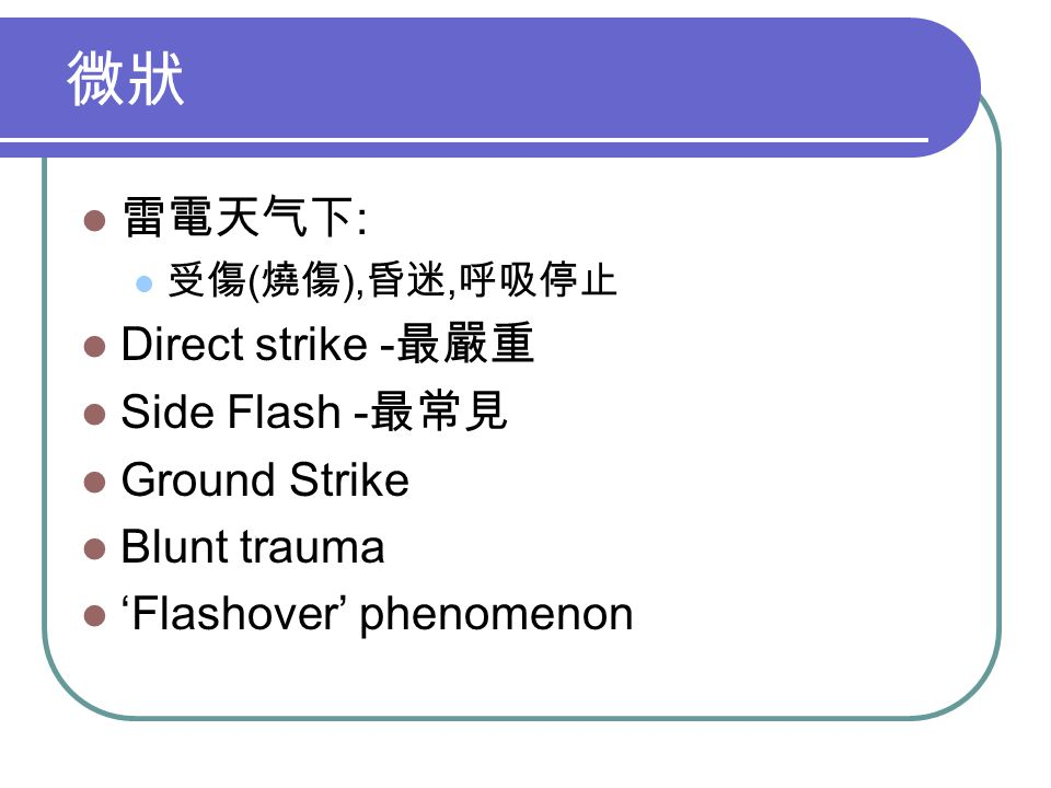 微狀 雷電天气下 : 受傷 ( 燒傷 ), 昏迷, 呼吸停止 Direct strike - 最嚴重 Side Flash - 最常見 Ground Strike Blunt trauma 'Flashover' phenomenon