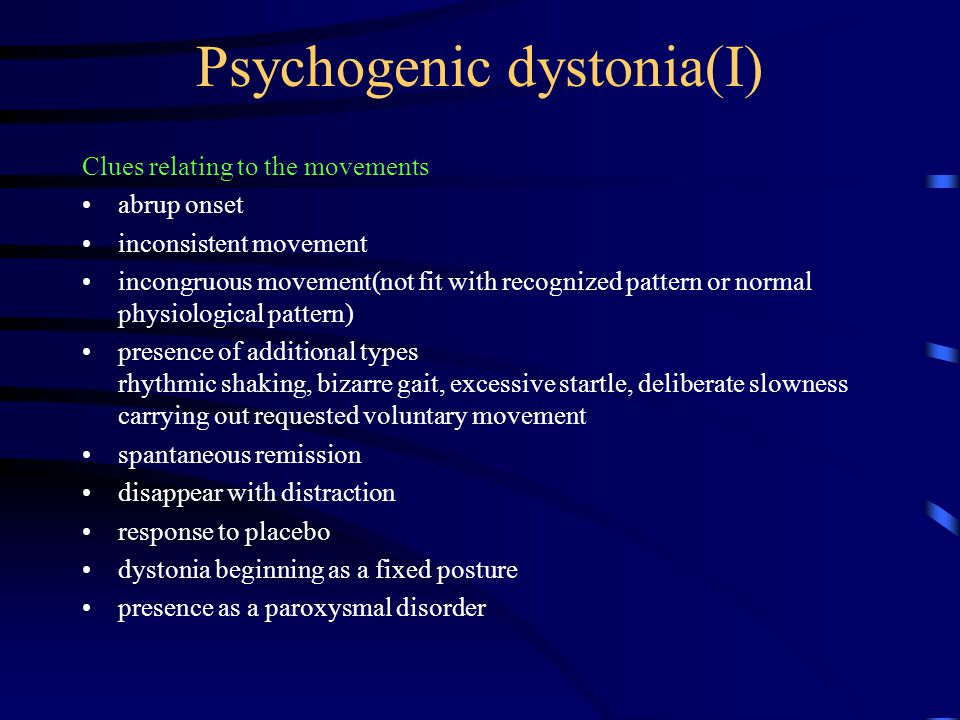 Psychogenic dystonia(I) Clues relating to the movements abrup onset inconsistent movement incongruous movement(not fit with recognized pattern or normal physiological pattern) presence of additional types rhythmic shaking, bizarre gait, excessive startle, deliberate slowness carrying out requested voluntary movement spantaneous remission disappear with distraction response to placebo dystonia beginning as a fixed posture presence as a paroxysmal disorder