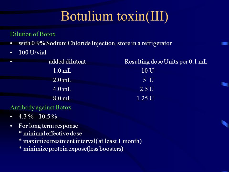 Botulium toxin(III) Dilution of Botox with 0.9% Sodium Chloride Injection, store in a refrigerator 100 U/vial added dilutent Resulting dose Units per 0.1 mL 1.0 mL 10 U 2.0 mL 5 U 4.0 mL 2.5 U 8.0 mL 1.25 U Antibody against Botox 4.3 % - 10.5 % For long term response * minimal effective dose * maximize treatment interval( at least 1 month) * minimize protein expose(less boosters)
