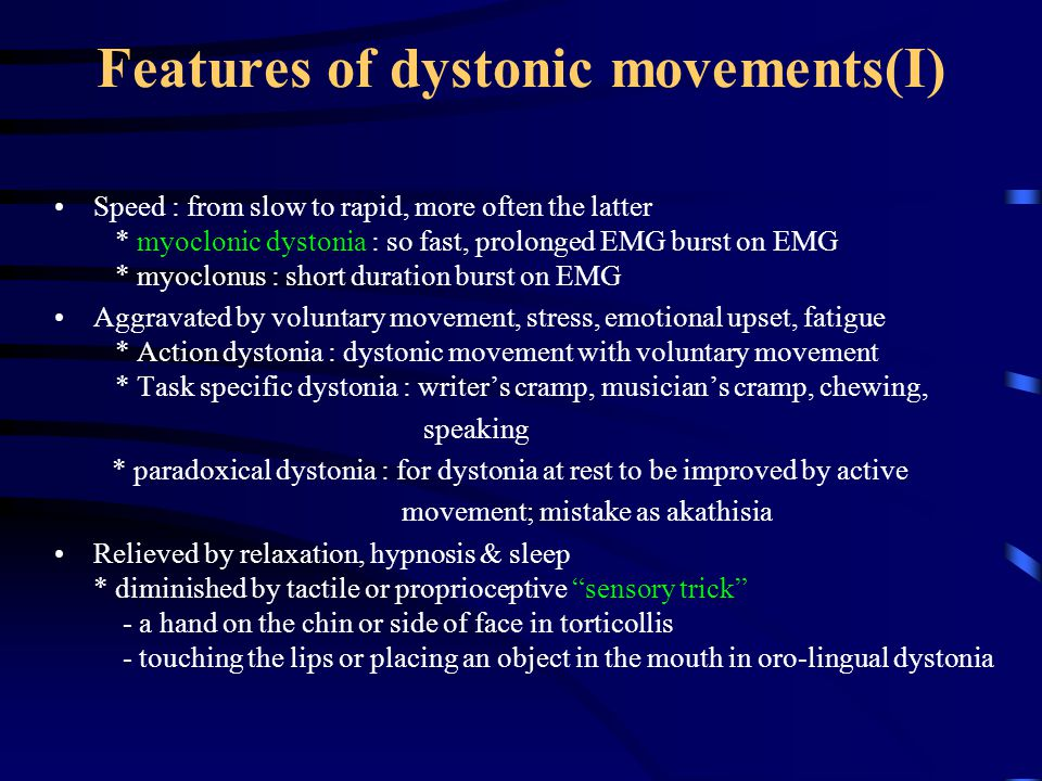 Features of dystonic movements(II) Spreading to contiguous body parts: the younger, the more likely Pain : uncommon * except cervical dystonia : 75 % of Pts of cervical dystonia Dystonic storms : a crisis of sudden marked increase in severity rhabdomyolysis & myoglobinuria