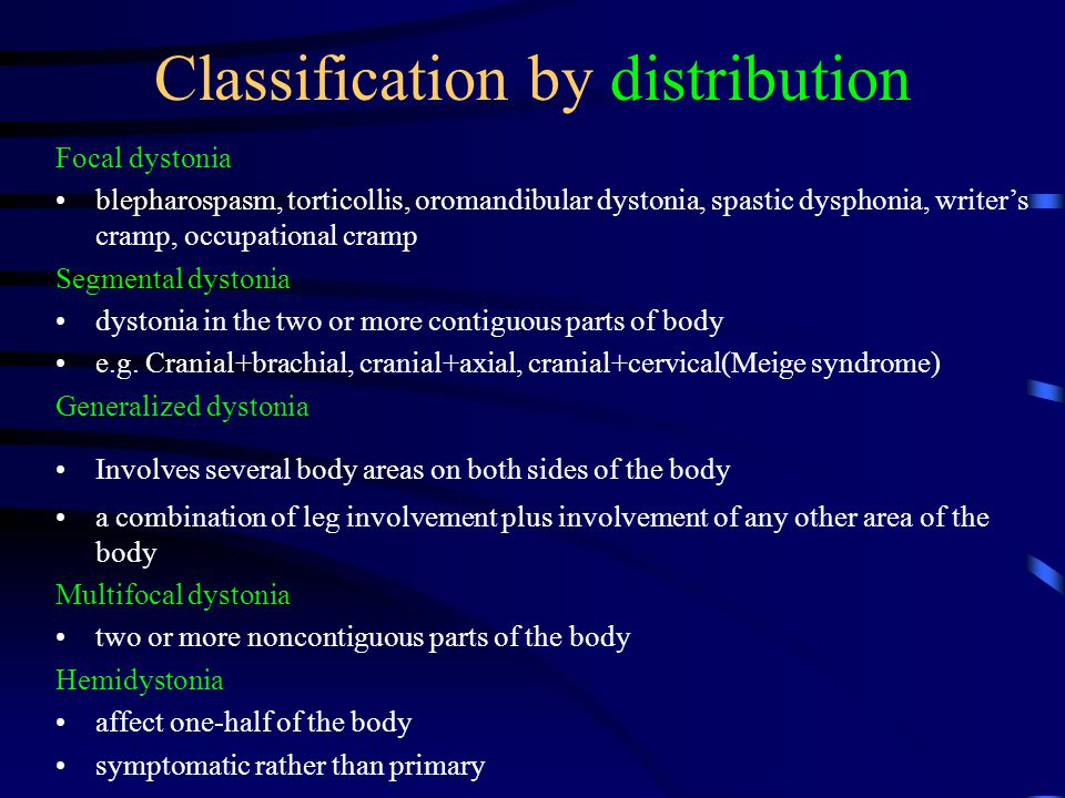 Classification by distribution Focal dystonia blepharospasm, torticollis, oromandibular dystonia, spastic dysphonia, writer's cramp, occupational cramp Segmental dystonia dystonia in the two or more contiguous parts of body e.g.