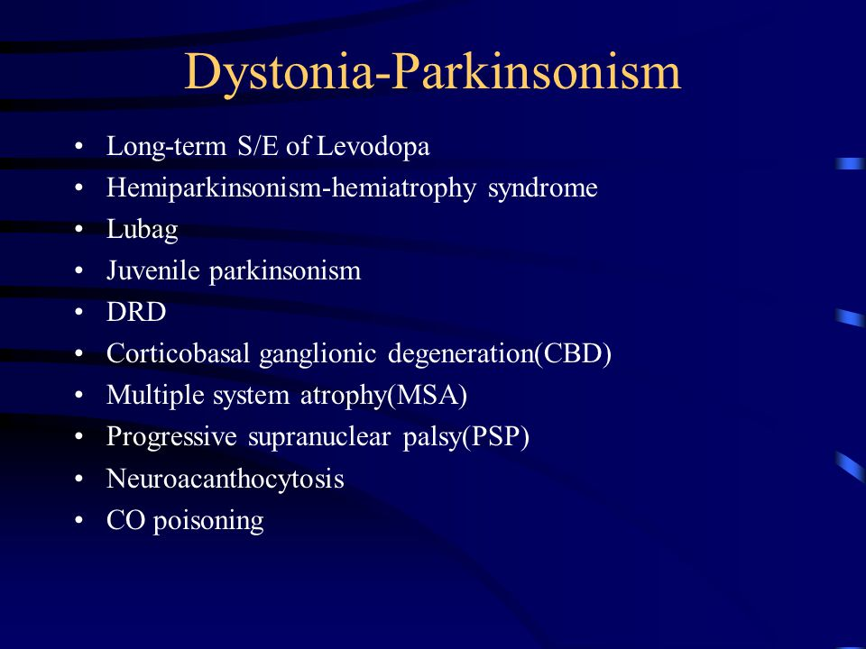 Dystonia-Parkinsonism Long-term S/E of Levodopa Hemiparkinsonism-hemiatrophy syndrome Lubag Juvenile parkinsonism DRD Corticobasal ganglionic degeneration(CBD) Multiple system atrophy(MSA) Progressive supranuclear palsy(PSP) Neuroacanthocytosis CO poisoning