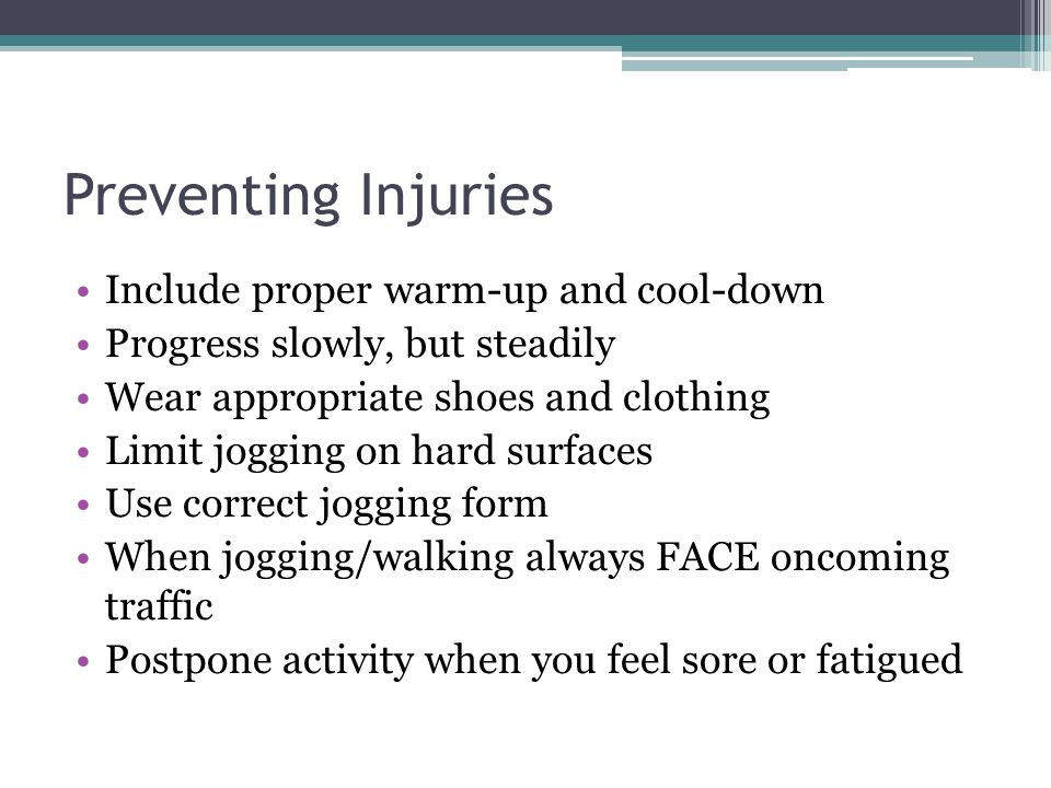 Preventing Injuries Include proper warm-up and cool-down Progress slowly, but steadily Wear appropriate shoes and clothing Limit jogging on hard surfa