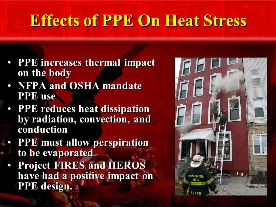 Effects of PPE On Heat Stress PPE increases thermal impact on the body NFPA and OSHA mandate PPE use PPE reduces heat dissipation by radiation, convection, and conduction PPE must allow perspiration to be evaporated Project FIRES and HEROS have had a positive impact on PPE design.