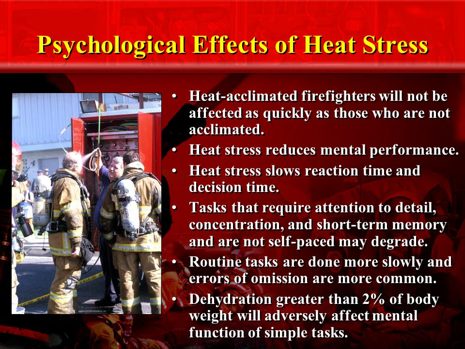 Psychological Effects of Heat Stress Heat-acclimated firefighters will not be affected as quickly as those who are not acclimated.