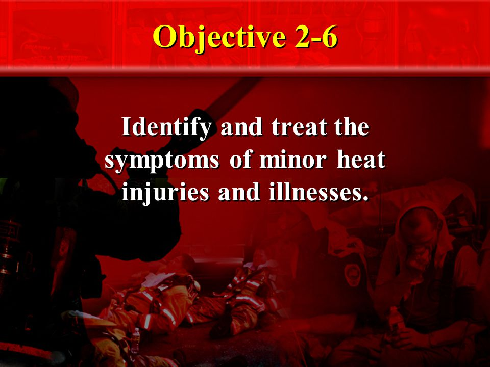 Objective 2-6 Identify and treat the symptoms of minor heat injuries and illnesses.