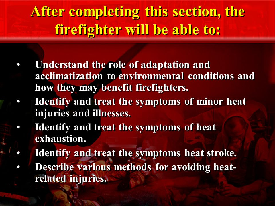 After completing this section, the firefighter will be able to: Understand the role of adaptation and acclimatization to environmental conditions and how they may benefit firefighters.