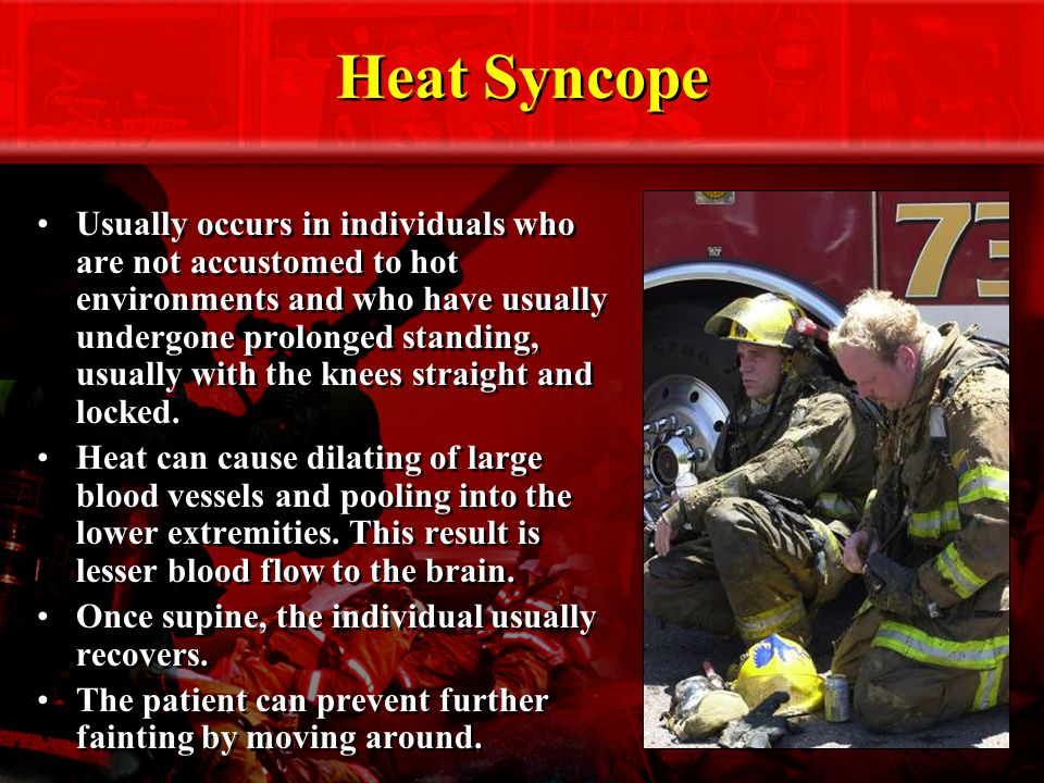 Heat Syncope Usually occurs in individuals who are not accustomed to hot environments and who have usually undergone prolonged standing, usually with the knees straight and locked.