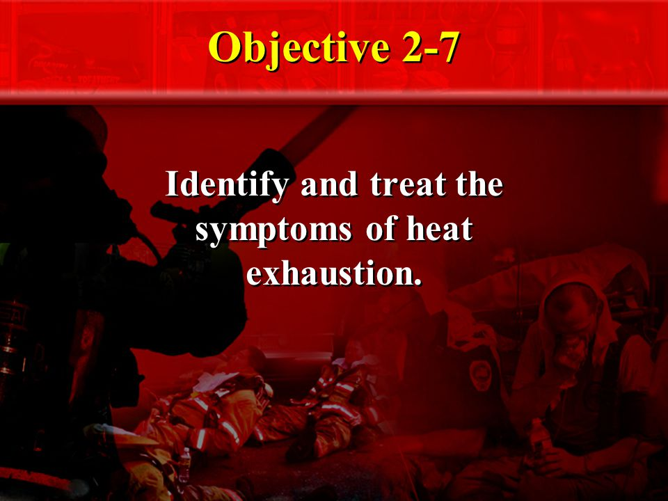 Objective 2-7 Identify and treat the symptoms of heat exhaustion.