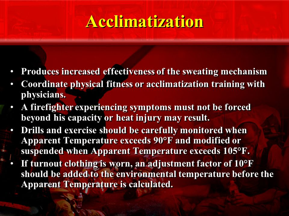 Acclimatization Produces increased effectiveness of the sweating mechanism Coordinate physical fitness or acclimatization training with physicians.