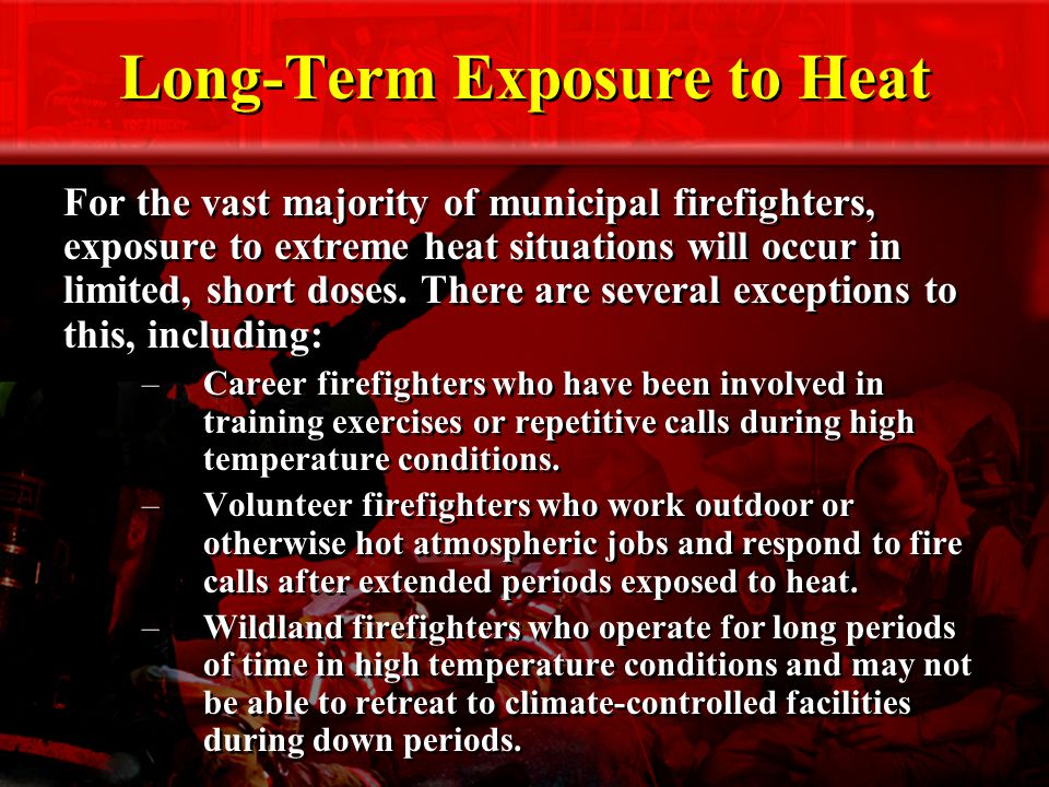 Long-Term Exposure to Heat For the vast majority of municipal firefighters, exposure to extreme heat situations will occur in limited, short doses.