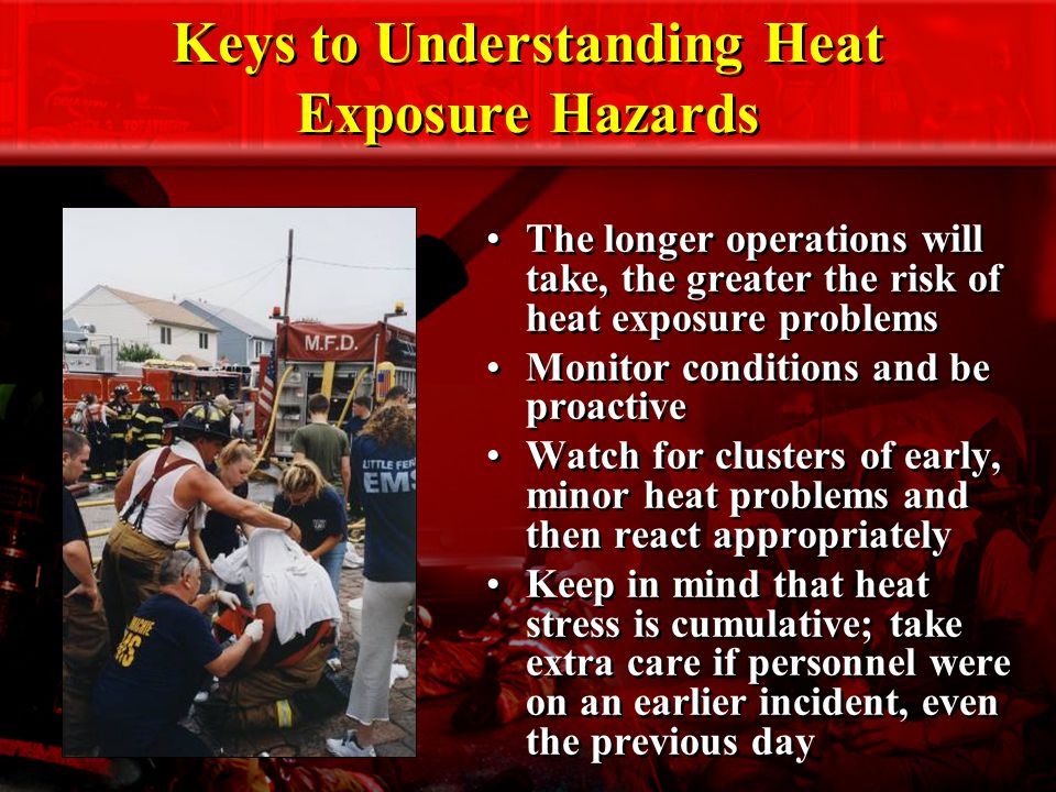 Keys to Understanding Heat Exposure Hazards The longer operations will take, the greater the risk of heat exposure problems Monitor conditions and be proactive Watch for clusters of early, minor heat problems and then react appropriately Keep in mind that heat stress is cumulative; take extra care if personnel were on an earlier incident, even the previous day The longer operations will take, the greater the risk of heat exposure problems Monitor conditions and be proactive Watch for clusters of early, minor heat problems and then react appropriately Keep in mind that heat stress is cumulative; take extra care if personnel were on an earlier incident, even the previous day
