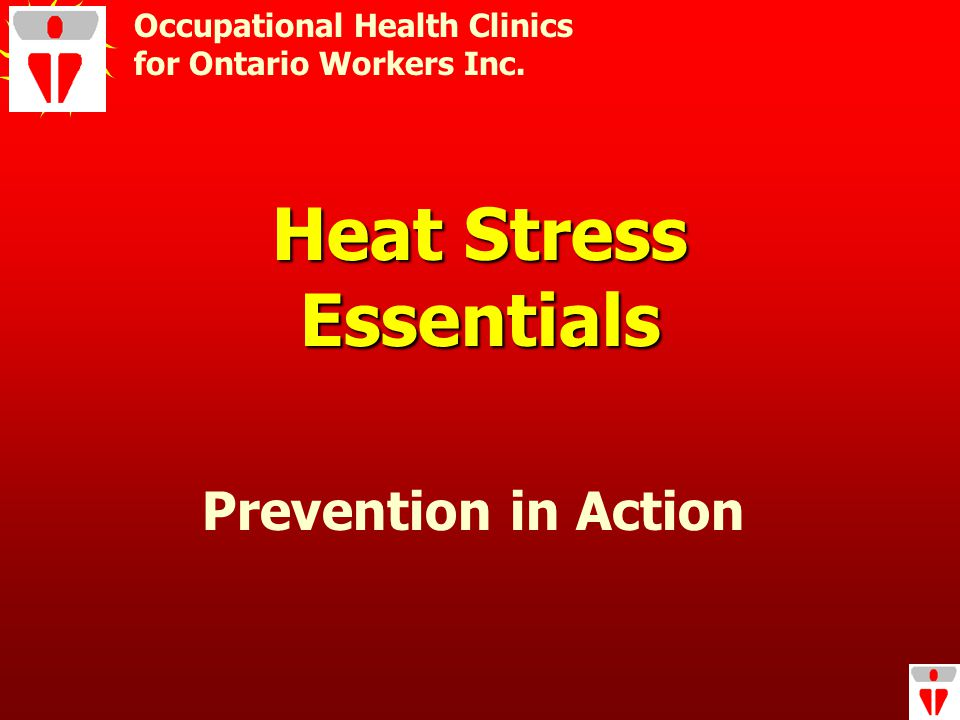 Heat Stress Essentials Occupational Health Clinics for Ontario Workers Inc. Prevention in Action