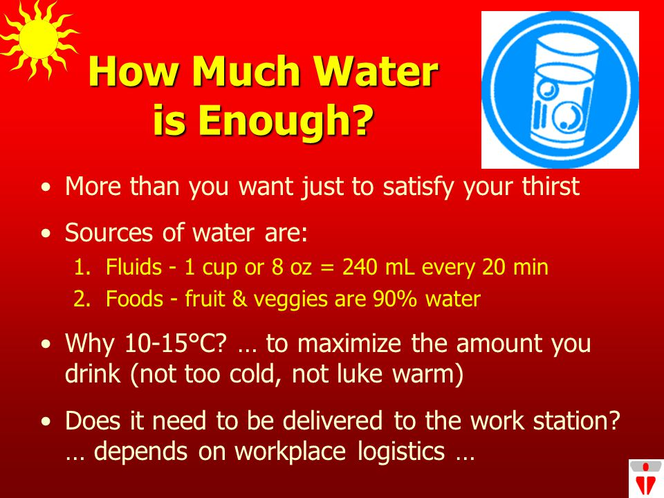 How Much Water is Enough. More than you want just to satisfy your thirst Sources of water are: 1.