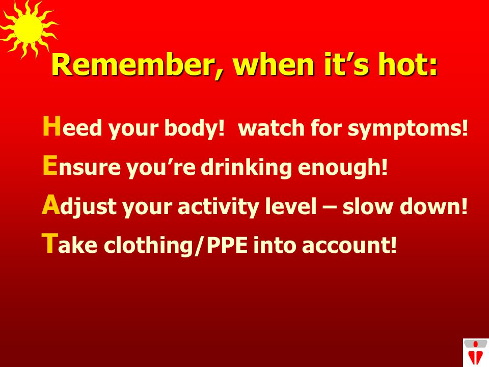 Remember, when it's hot: H eed your body. watch for symptoms.
