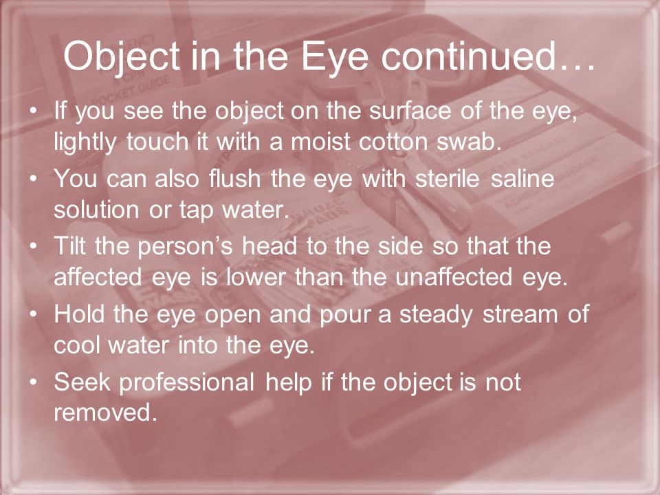 Object in the Eye Foreign objects (dirt, sand, slivers of wood or metal) that enter the eye are irritating & can cause damage. Encourage the person no