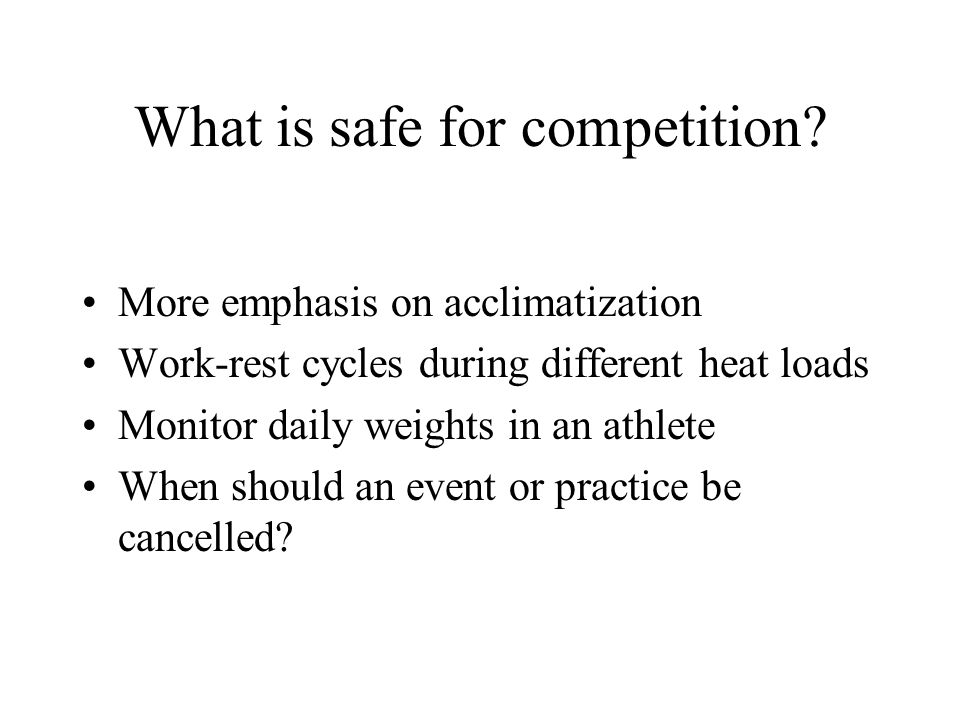 What is safe for competition? More emphasis on acclimatization Work-rest cycles during different heat loads Monitor daily weights in an athlete When s