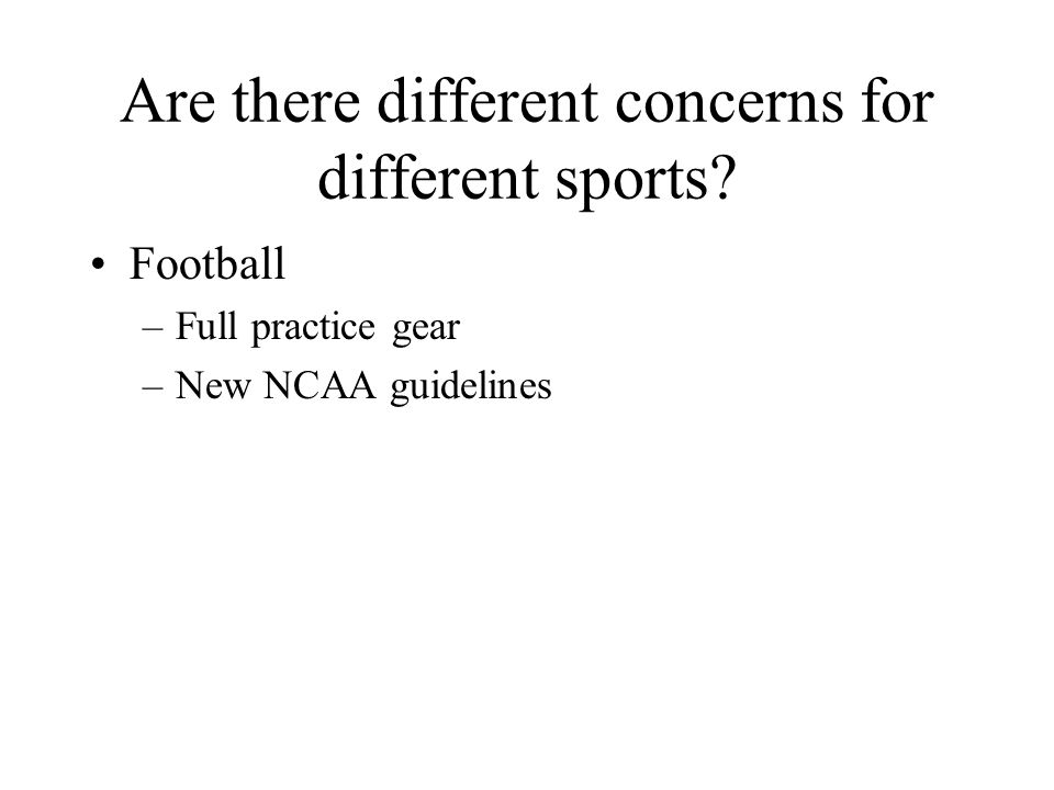 Are there different concerns for different sports? Football –Full practice gear –New NCAA guidelines