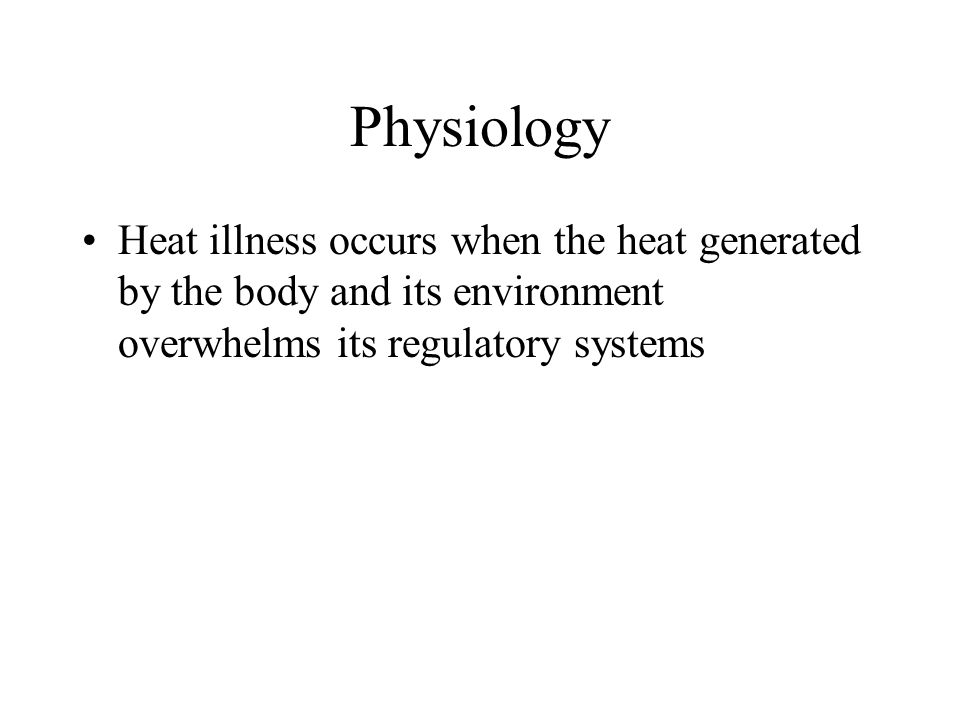 Physiology Heat illness occurs when the heat generated by the body and its environment overwhelms its regulatory systems