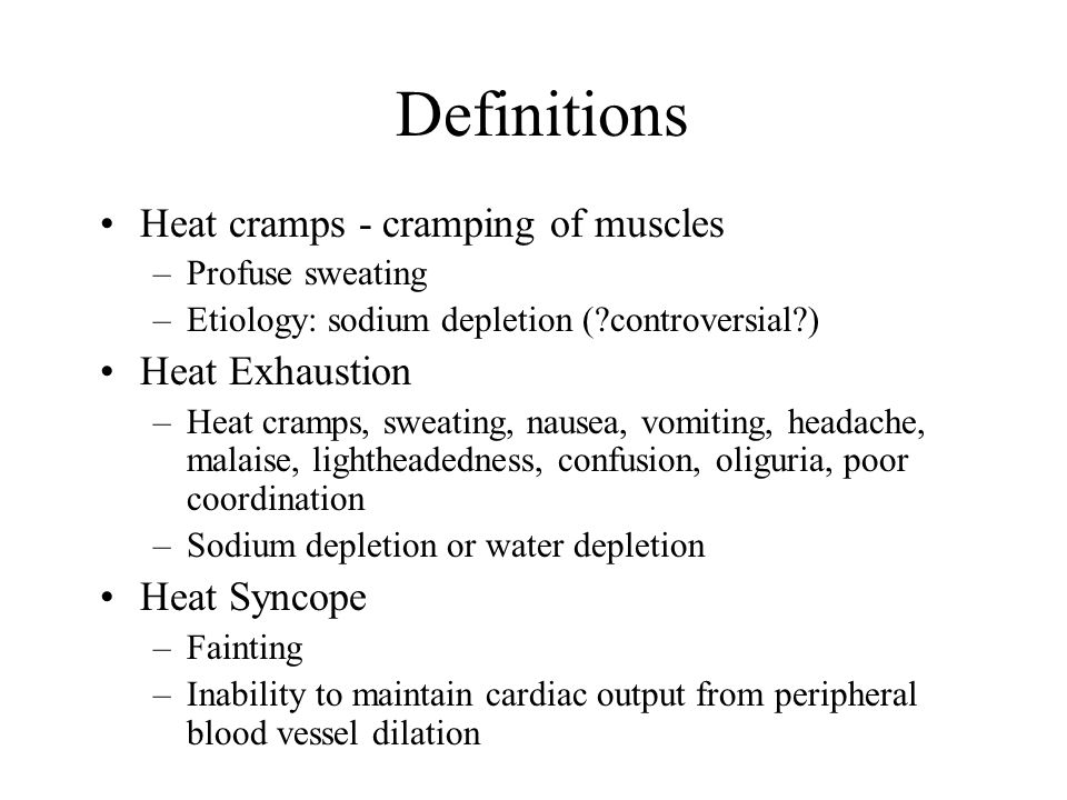 Definitions Heat cramps - cramping of muscles –Profuse sweating –Etiology: sodium depletion (?controversial?) Heat Exhaustion –Heat cramps, sweating,