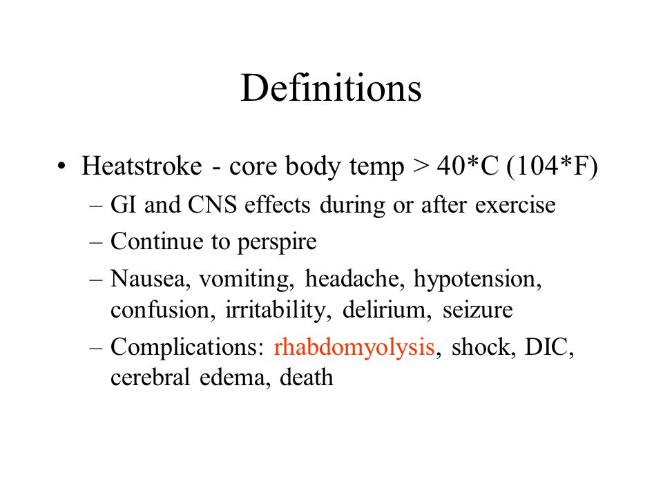 Definitions Heatstroke - core body temp > 40*C (104*F) –GI and CNS effects during or after exercise –Continue to perspire –Nausea, vomiting, headache,