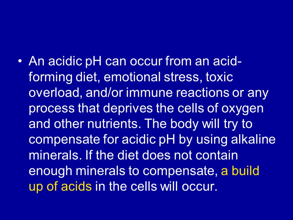 An acidic pH can occur from an acid- forming diet, emotional stress, toxic overload, and/or immune reactions or any process that deprives the cells of oxygen and other nutrients.