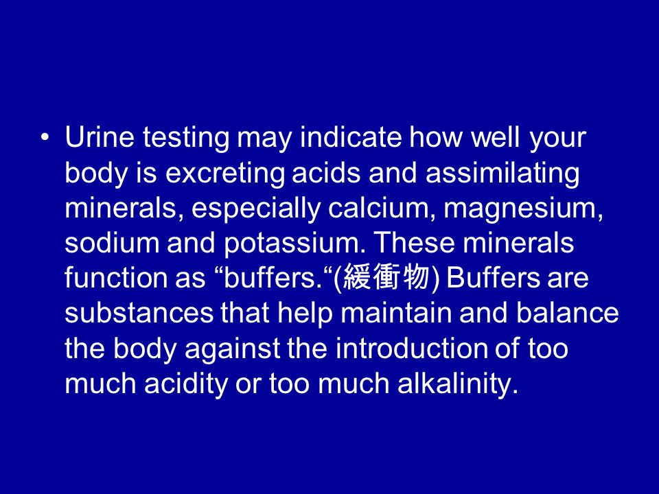 Urine testing may indicate how well your body is excreting acids and assimilating minerals, especially calcium, magnesium, sodium and potassium.