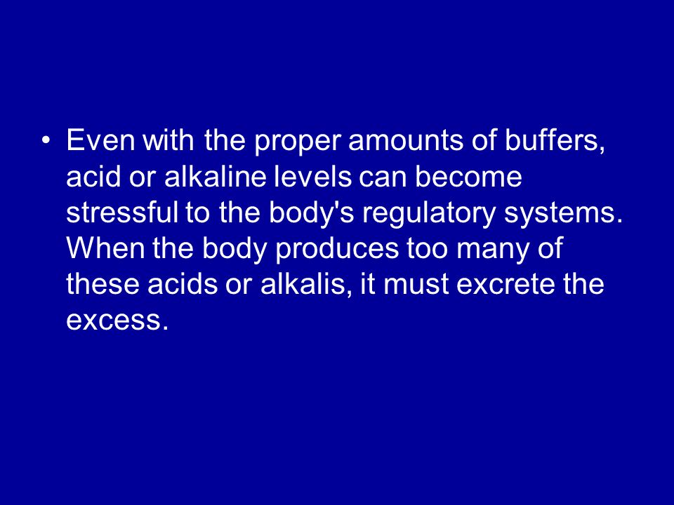 Even with the proper amounts of buffers, acid or alkaline levels can become stressful to the body s regulatory systems.