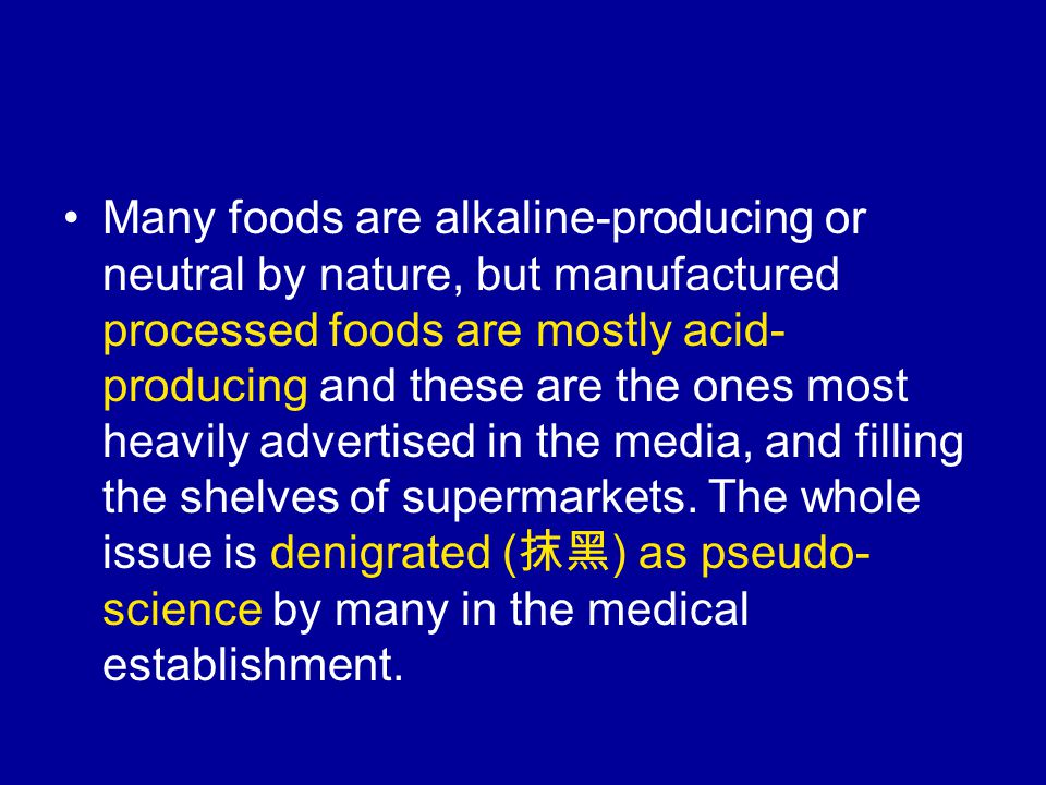 Many foods are alkaline-producing or neutral by nature, but manufactured processed foods are mostly acid- producing and these are the ones most heavily advertised in the media, and filling the shelves of supermarkets.