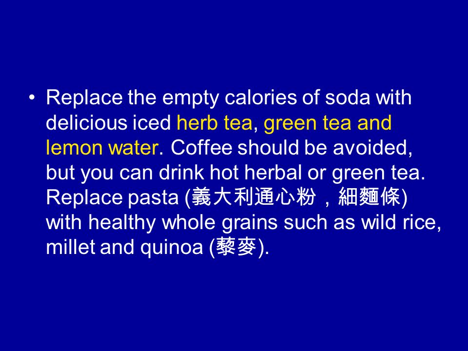 Replace the empty calories of soda with delicious iced herb tea, green tea and lemon water.