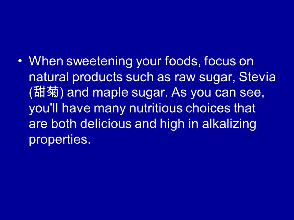 When sweetening your foods, focus on natural products such as raw sugar, Stevia ( 甜菊 ) and maple sugar.