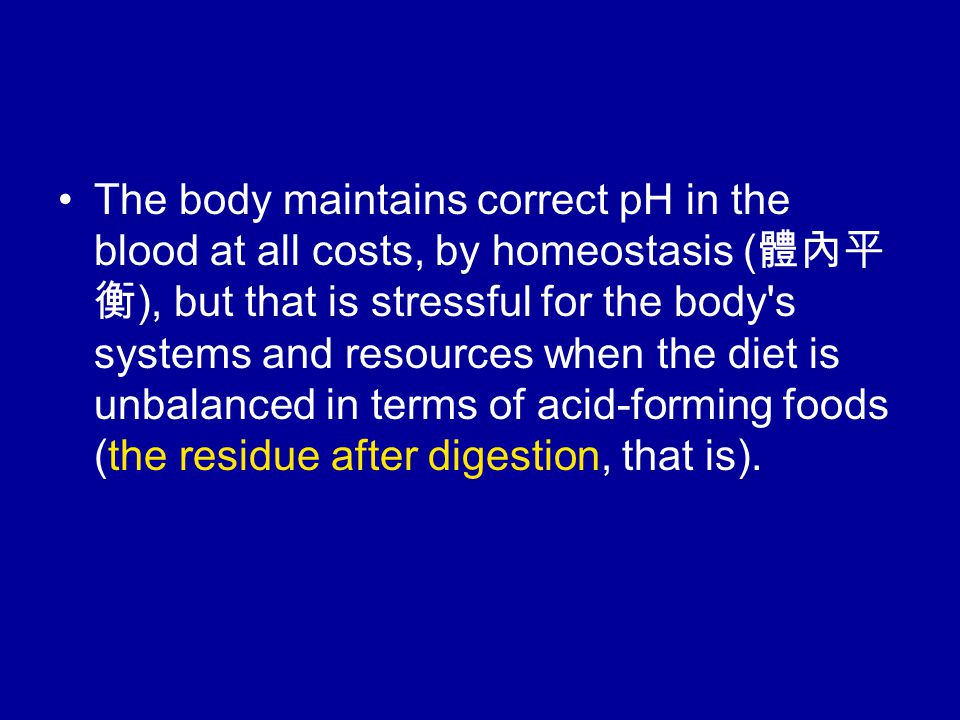 The body maintains correct pH in the blood at all costs, by homeostasis ( 體內平 衡 ), but that is stressful for the body s systems and resources when the diet is unbalanced in terms of acid-forming foods (the residue after digestion, that is).