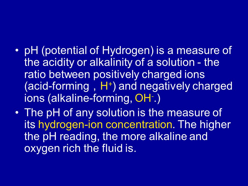 pH (potential of Hydrogen) is a measure of the acidity or alkalinity of a solution - the ratio between positively charged ions (acid-forming , H + ) and negatively charged ions (alkaline-forming, OH -.) The pH of any solution is the measure of its hydrogen-ion concentration.