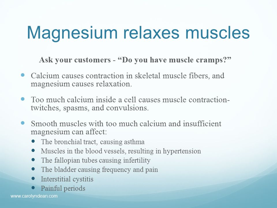 Magnesium relaxes muscles Ask your customers - Do you have muscle cramps Calcium causes contraction in skeletal muscle fibers, and magnesium causes relaxation.