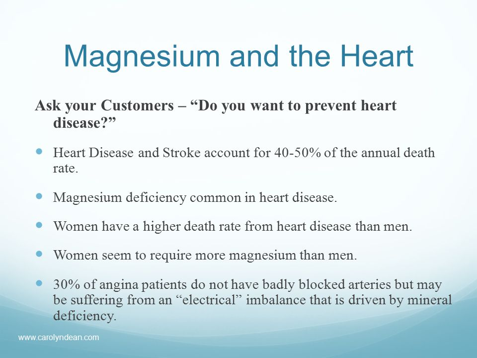 Magnesium and the Heart Ask your Customers – Do you want to prevent heart disease Heart Disease and Stroke account for 40-50% of the annual death rate.