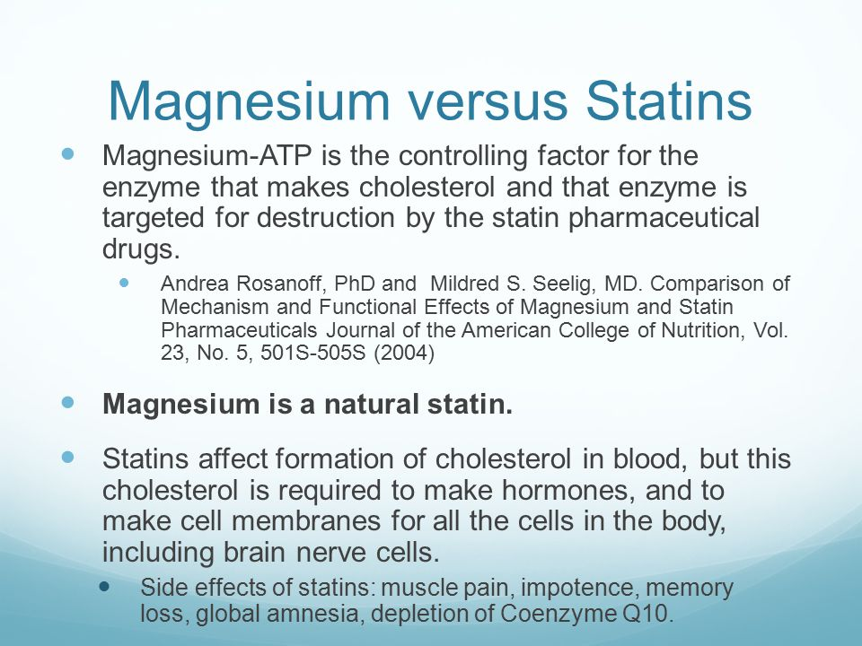 Magnesium versus Statins Magnesium-ATP is the controlling factor for the enzyme that makes cholesterol and that enzyme is targeted for destruction by the statin pharmaceutical drugs.