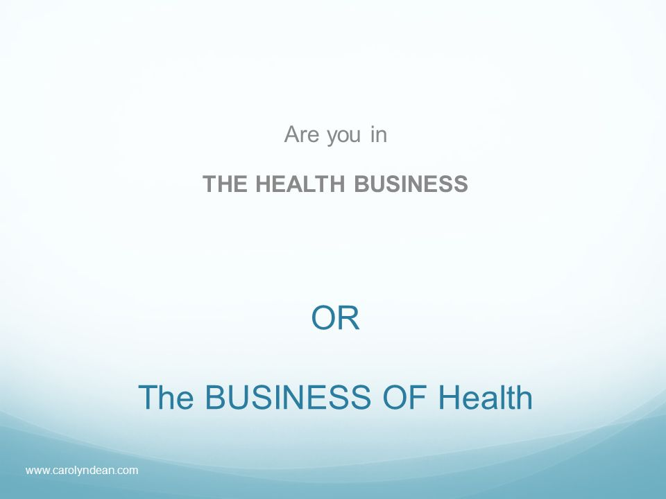 OR The BUSINESS OF Health Are you in THE HEALTH BUSINESS www.carolyndean.com