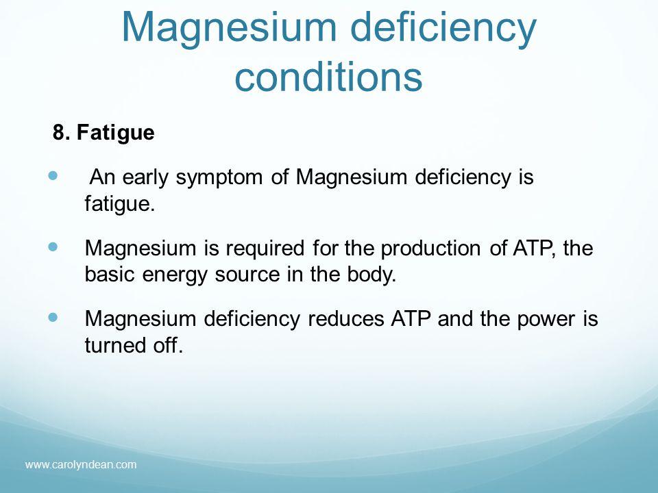 Magnesium deficiency conditions 8. Fatigue An early symptom of Magnesium deficiency is fatigue.