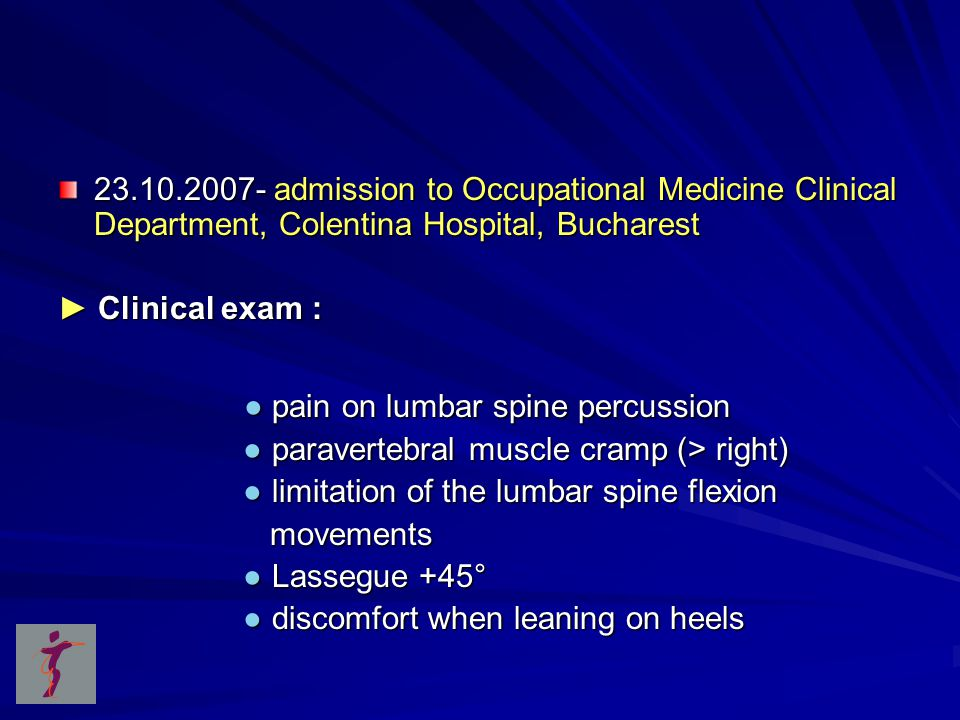 23.10.2007- admission to Occupational Medicine Clinical Department, Colentina Hospital, Bucharest ► Clinical exam : ● pain on lumbar spine percussion ● pain on lumbar spine percussion ● paravertebral muscle cramp (> right) ● paravertebral muscle cramp (> right) ● limitation of the lumbar spine flexion ● limitation of the lumbar spine flexion movements movements ● Lassegue +45° ● Lassegue +45° ● discomfort when leaning on heels ● discomfort when leaning on heels