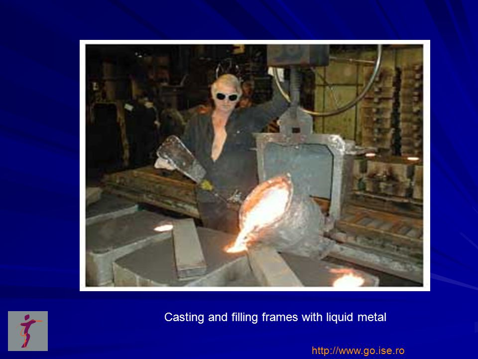 Casting and filling frames with liquid metal http://www.go.ise.ro