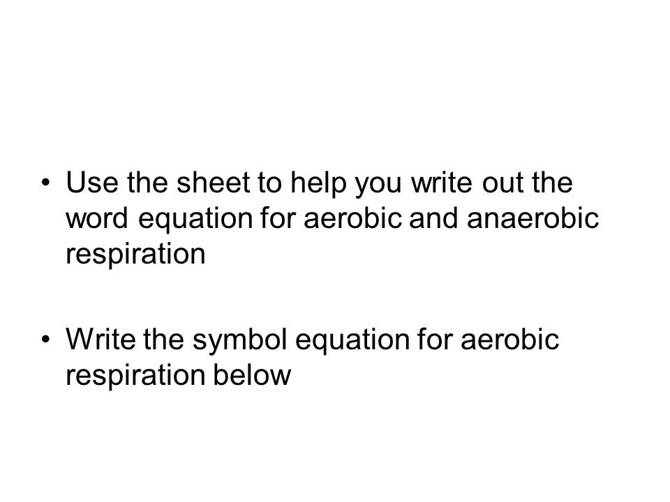 Use the sheet to help you write out the word equation for aerobic and anaerobic respiration Write the symbol equation for aerobic respiration below