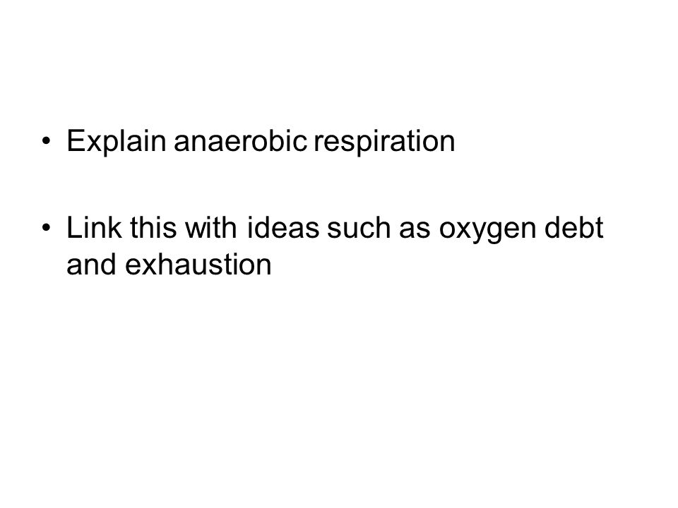 Explain anaerobic respiration Link this with ideas such as oxygen debt and exhaustion