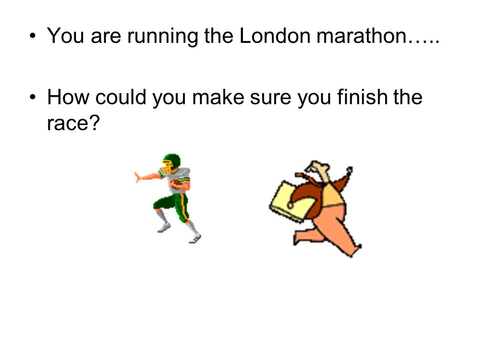 You are running the London marathon….. How could you make sure you finish the race
